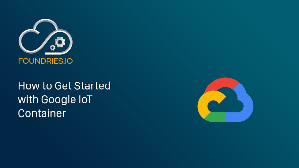 How to Get Started with Google IoT Container