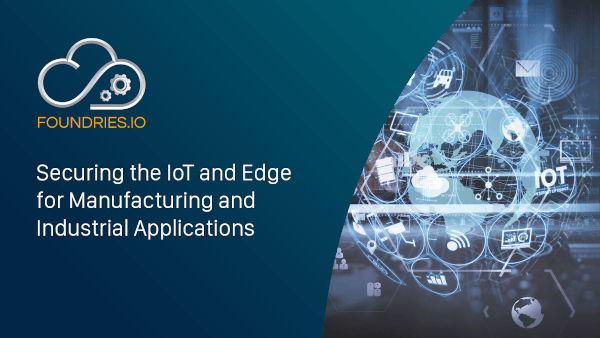 Securing the IoT And Edge for Manufacturing and Industrial Applications