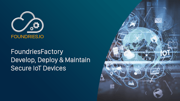 Develop, deploy & maintain secure IoT devices with FoundriesFactory